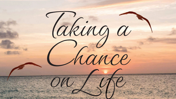 Taking a Chance On Life