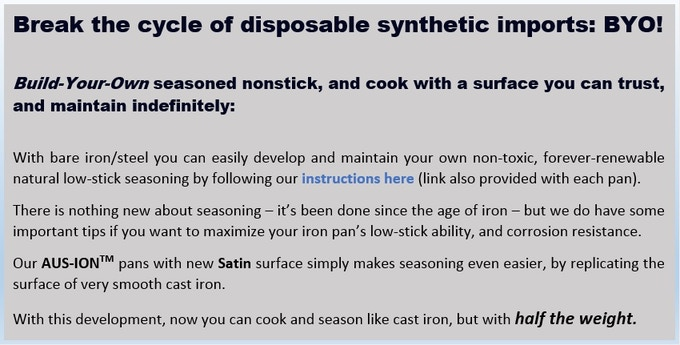 Seasoned bare iron is the only known natural non-toxic and forever renewable nonstick. It's far easier than it sounds, and you'll be proud you built it yourself!