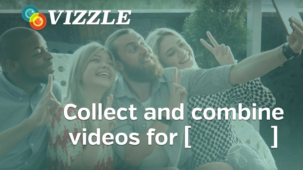 VIZZLE: Collect and combine videos from anyone for anything