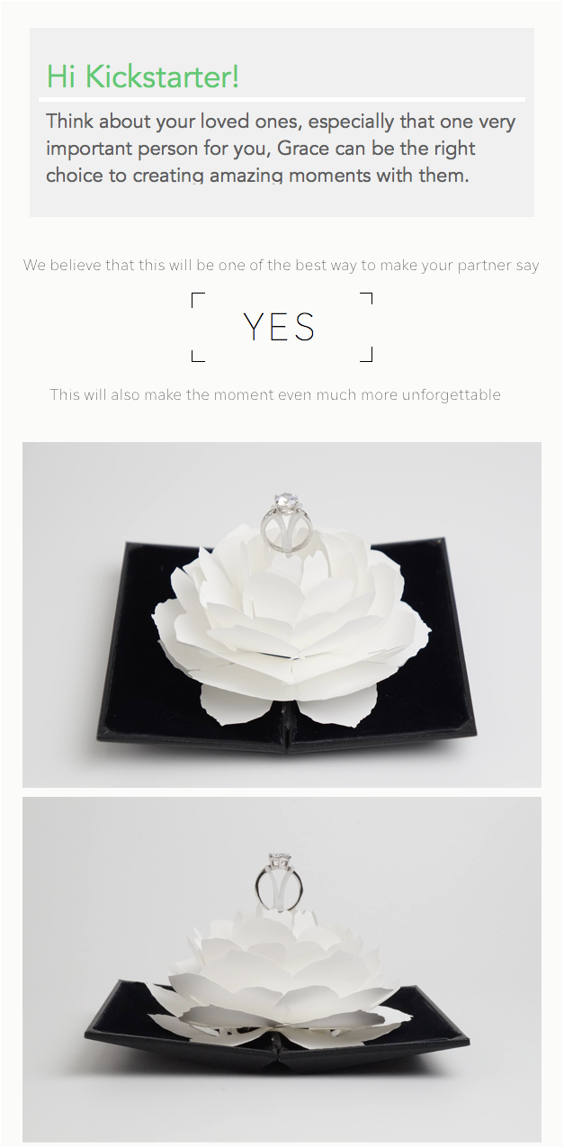 Grace is a ring case which help people make their special moment (such as anniversary, birthday and proposal) even more special and romantic. We have obtained a patent on this product that a ring inside a flower spins and pops up at the same time.