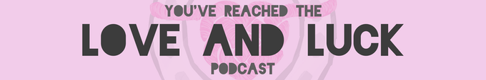 You've reached the Love and Luck Podcast