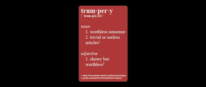 1. https://www.merriam-webster.com/dictionary/trumpery 2. google.com/search?q=Dictionary#dobs=trumpery