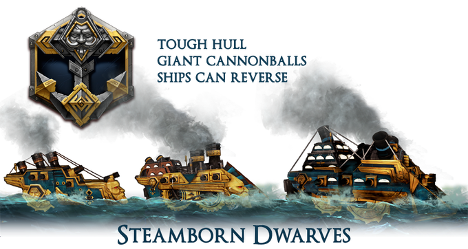 The Steamborn Dwarves ships boast massive plates of armor that withstand far more punishment than the ships of other races and are armed with massive cannons on all sides. Though ponderous and slow, all Dwarven ships can switch gears and sail in reverse!