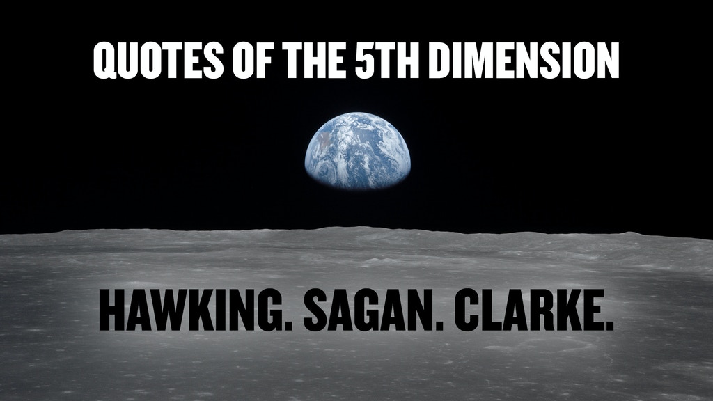 QUOTES OF THE 5TH DIMENSION. HAWKING.SAGAN.CLARKE.