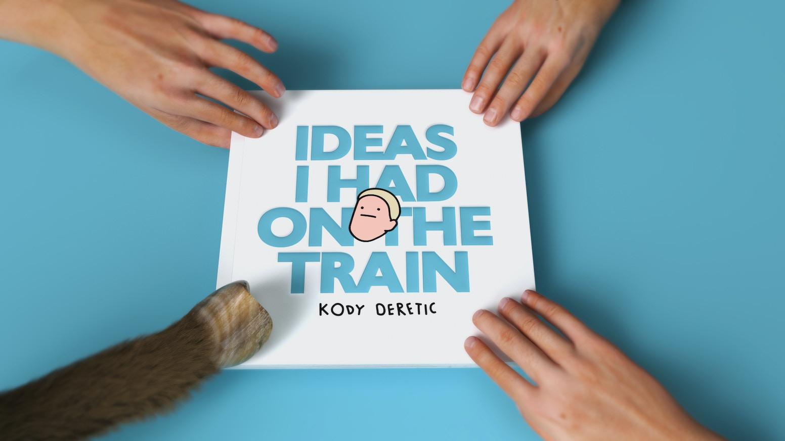 Ideas I had on the Train by Kody Deretic — Kickstarter