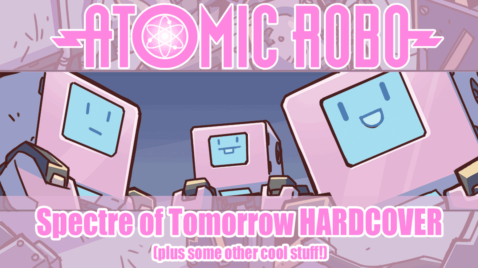 A super fancy hardcover edition of ATOMIC ROBO AND THE SPECTRE OF TOMORROW. Plus a bunch of other merch!
