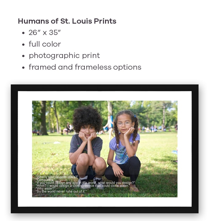 If you choose a level to receive large prints, we'll email you with options for choosing your print. Or, send us an email with which ones you prefer from those that have been published on the HUMANS OF ST. LOUIS Facebook or Instagram page.