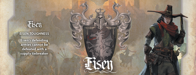 The center of the War, this Nation's Heroes are driven by one goal: get the invaders out. And they'll use their magical iron—dracheneisen—to do it. Eisen's defending armies cannot be defeated with a supply tiebreaker.