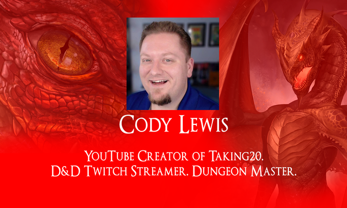 Cody Lewis, YouTube creator. D&D Twitch Streamer. Dungeon Master. http://youtube.com/taking20. Mad mind behind Save or Dice