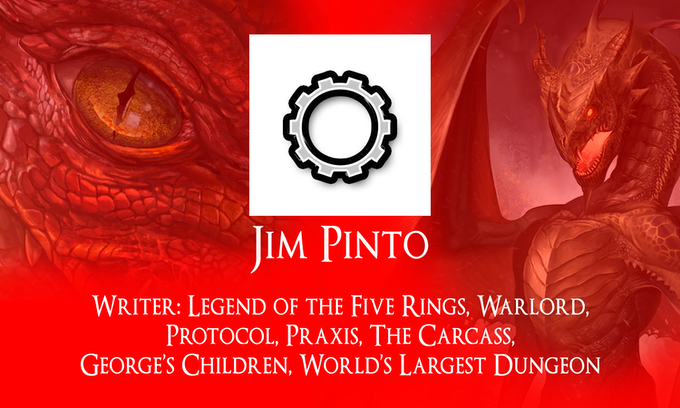 Jim Pinto, Writer: Legend of the Five Rings, Warlord, Protocol, Praxis, The Carcass, George's Children and World's Largest Dungeon.