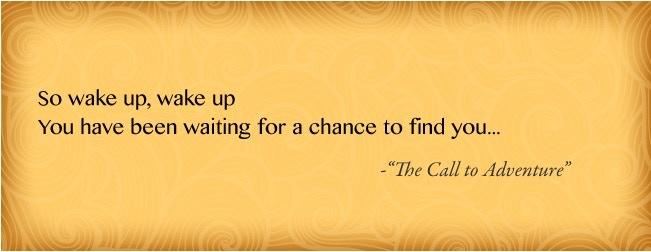 """So wake up, wake up/ You have been waiting for a chance to find you..."" - from ""The Call to Adventure"""