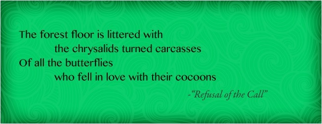 """""""The forest floor is littered with the chrysalids turned carcasses/ Of all the butterflies who fell in love with their cocoons"""" - from """"Refusal of the Call"""""""