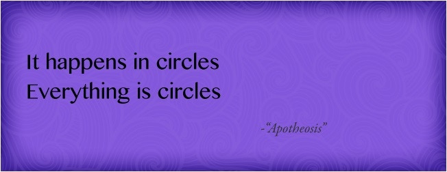 """""""It happens in circles/ Everything is circles"""" - from """"Apotheosis"""" (Thanks to Corwin & Katja Amyx for helping me create these beautiful graphics)"""