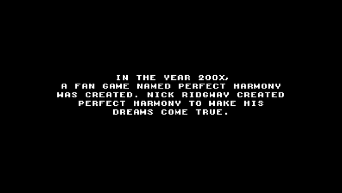 In the year 200X, a fan game named Perfect Harmony was created. Nick Ridgway created Perfect Harmony to make his dreams come true.