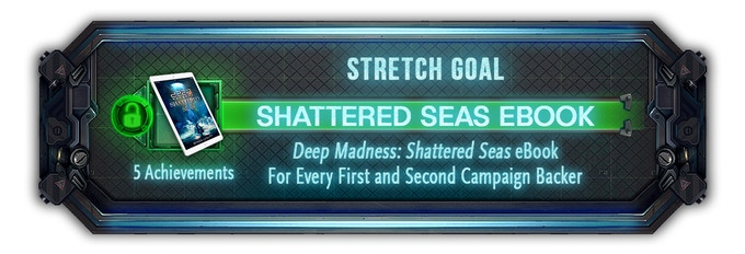 Every backer from both the first and second campaign will now receive the Novel - Deep Madness: Shattered Seas eBook.