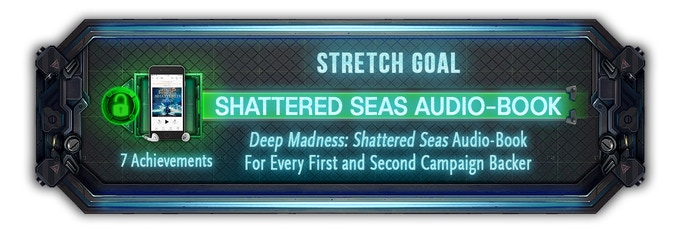 Every backer from both the first and second campaign will now receive the audio version of the Novel - Deep Madness: Shattered Seas.