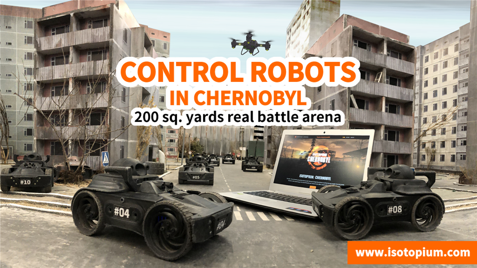 It's a 200 sq. yards real playinig arena (Chernobyl copy) with really existing robots. Isotopium.