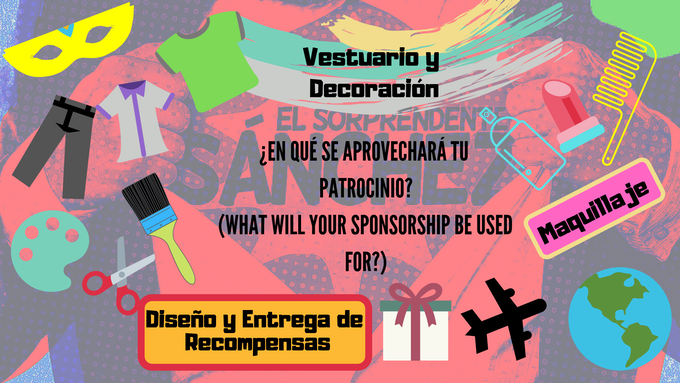 ¿En qué se aprovechará tu patrocinio? / What will your Sponsorship be used for? (Make up, Custome Design, Rewards Shipments...)