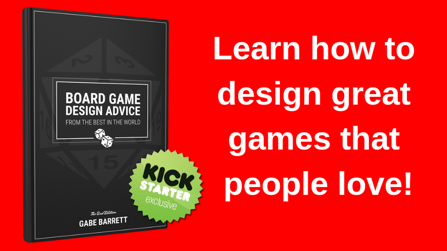 A book to help you design great games people love. Learn from 100+ designers how to get that  game out of your head and onto the table.