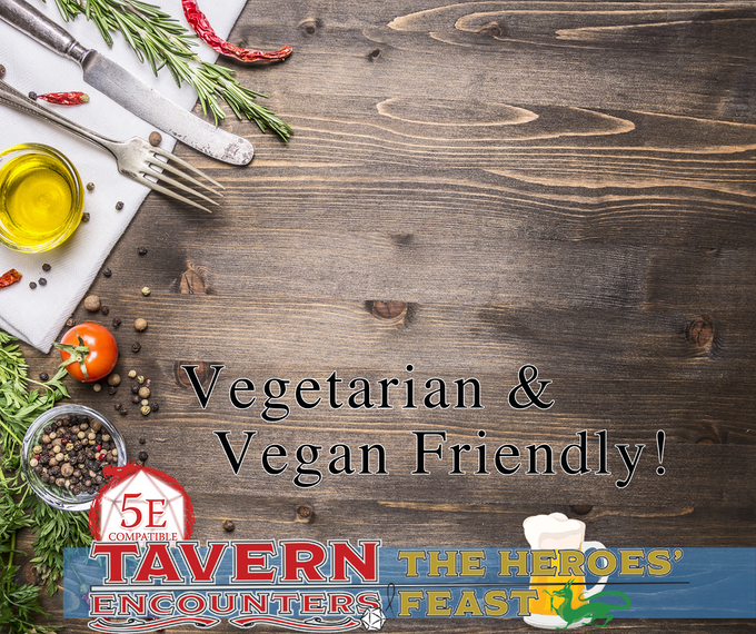 Tavern Encounters: The Heroes Feast will include recipes and content for vegans, vegetarians, and omnivores alike. A wide array of new and old classics will excite your tastebuds while granting you the +5 to your Charisma checks.