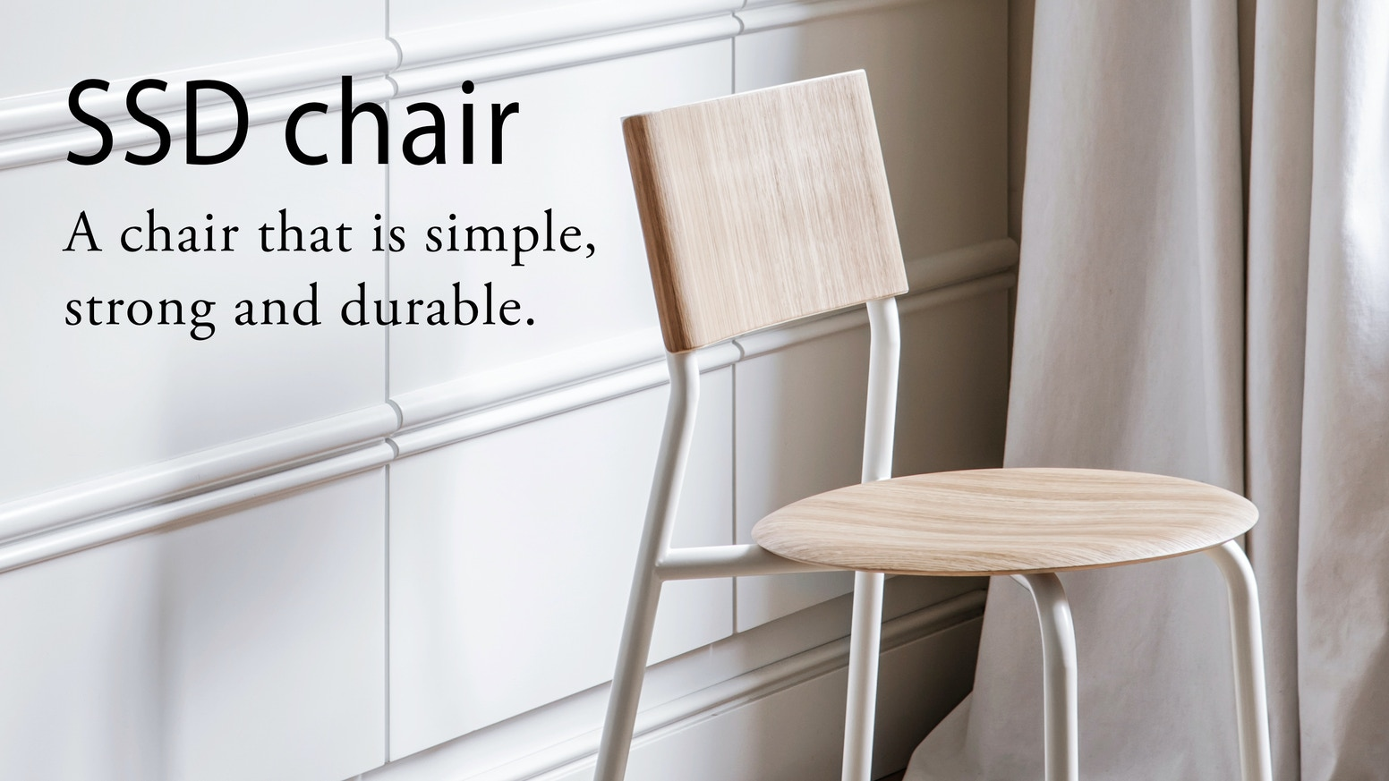 The SSD chair is SIMPLE, STRONG and DURABLE. Easy-to-assemble, long-lasting and made with sustainable high-quality materials.