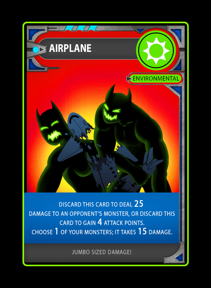 Environmental cards can only be played when you have a monster in play! Environmentals usually give you multiple options to choose from. Airplane can either be used to deal 25 environmental damage to 1 opponent's monster, or be used to gain attack points to save up for an attack. The choice is yours! However, the cost of using this card is 15 damage to one of your monsters, so choose wisely when to use it!