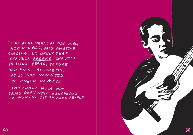 "From the chapter on Chavela Vargas, the text reads ""There were years of odd jobs, adventures, and amateur singing. It's likely that Chavela BECAME Chavela in those years, before her first recording, at 30. She invented the singer in pants and short hair who sang romantic rancheras to women. She amazed people."""