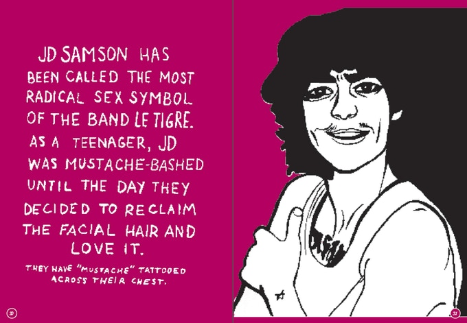 """The text reads: """"JD Samson has been called the most radical sex symbol of the band Le Tigre. As a teenager, JD was mustache-bashed until the day they decided to reclaim the facial hair and love it. They have """"mustache"""" tattooed across their chest."""" (Note: JD typically uses she/her pronouns, but gave us permission to use they/them pronouns in this book as a protest against the binary.)"""