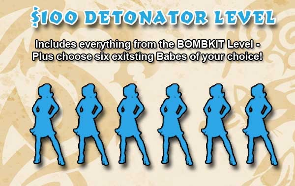 DETONATOR Level - Includes all of the items and extra items available at the BOMBKIT Level, PLUS pick six existing Babes of your choice.