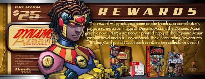 This reward will grant your name on the thank you contributor's page, a screensaver image of Dynamo Azaan, the Dynamo Azaan graphic novel PDF, a soft cover printed copy of the Dynamo Azaan graphic novel and a full color Sneak Peek Astounding Adventures Trading Card pack! (Each pack contains ten collectible cards.)