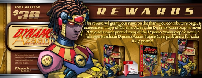 This reward will grant your name on the thank you contributor's page, a screensaver image of Dynamo Azaan, the Dynamo Azaan graphic novel PDF, a soft cover printed copy of the Dynamo Azaan graphic novel, a full color 1st edition Dynamo Azaan Trading Card pack and a full color 11 x 17 poster! (Each pack contains ten collectible cards.)