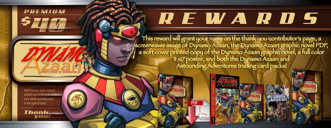 This reward will grant your name on the thank you contributor's page, a screensaver image of Dynamo Azaan, the Dynamo Azaan graphic novel PDF, a soft cover printed copy of the Dynamo Azaan graphic novel, a full color 11 x17 poster, and both the Dynamo Azaan and Astounding Adventures trading card packs! (Each pack contains ten collectible cards.)