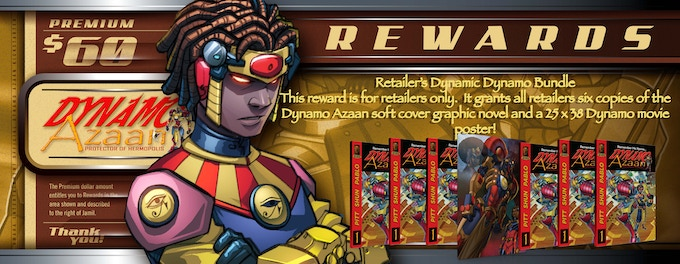 This reward is for retailers only.  It grants all retailers six copies of the Dynamo Azaan soft cover graphic novel and a 25 x 38 Dynamo movie poster!