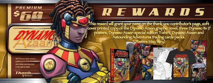 This reward will grant your name on the thank you contributor's page, soft cover printed copy of the Dynamo Azaan graphic novel, three Dynamo 11x 17 posters, Dynamo Azaan special edition T-shirt, Dynamo Azaan and Astounding Adventures trading cards packs.