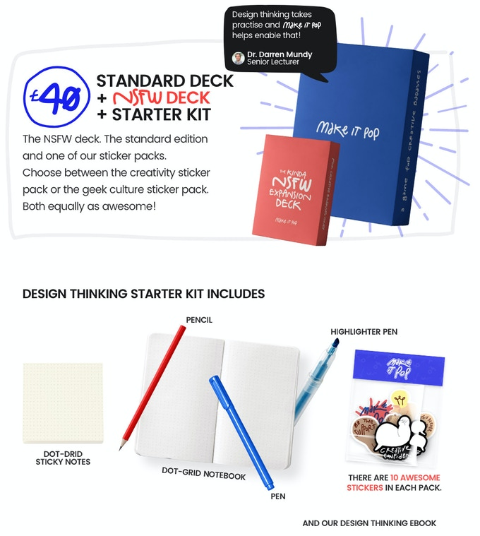 NSFW & Standard Deck + Design Kit Both versions of make it pop and the design thinking starter kit.  Starter kick includes;  - Dot-Grid Notebook  - Pencil  - Pens  - Stickers  - Highlighters  - The Art of Being A Creative Badass (Ebook)  - Dot-Grid Sticky Notes  - Pencil Case