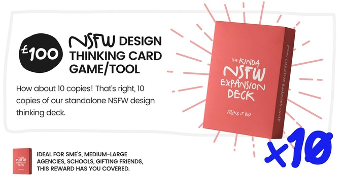 x10 NSFW Decks How about 10 copies! 10 copies of our standalone NSFW design thinking expansion deck.  Ideal for SME's, medium-large agencies, schools, gifting friends, this reward has you covered.