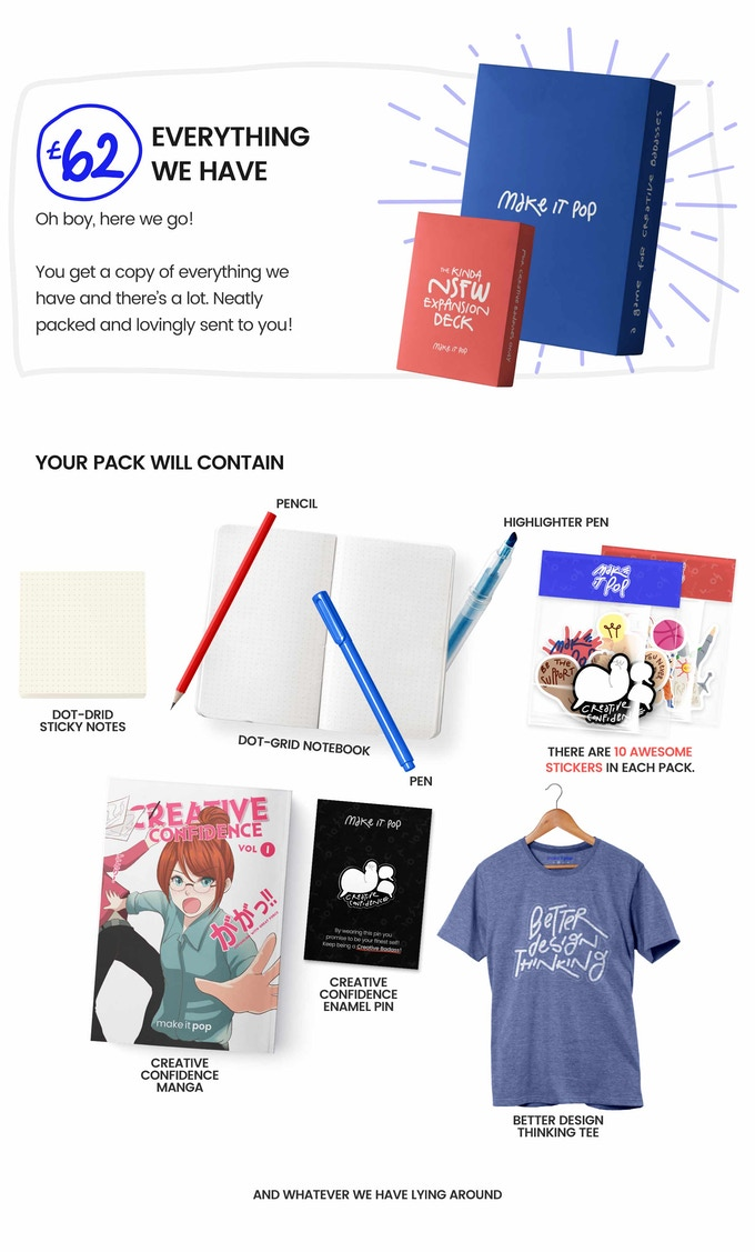 Pledge £55 or more Everything we have... Oh boy, here we go!  You get a copy of everything we have and there's a lot. Neatly hand-packed and lovingly sent to you!  Your pack will contain  - Both Versions of make it pop  - All three volumes of our make it pop creative confidence manga  - All our books  - Both sticker packs and our limited edition stickers  - Creative confidence enamel pins  - Our design thinking kit