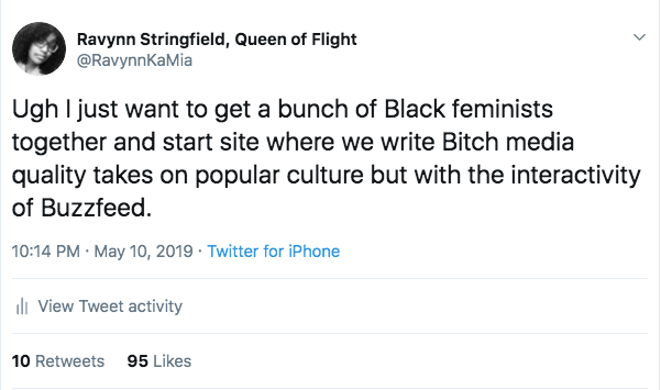 """Ravynn tweeted: """"Ugh I just want to get a bunch of Black feminists together and start a site where we write Bitch media quality takes on popular culture but with the interactivity of Buzzfeed."""""""