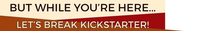 But while you're here... Let's break Kickstarter!