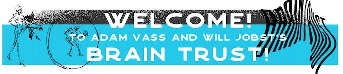 Welcome! to Adam Vass and Will Jobst's Brain Trust!