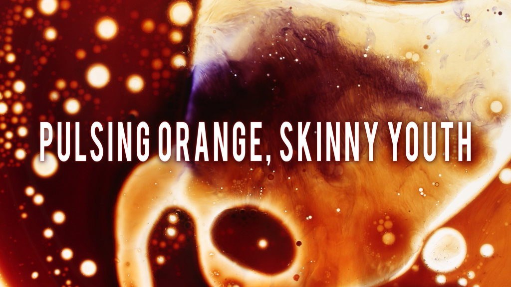 pulsing orange, skinny youth