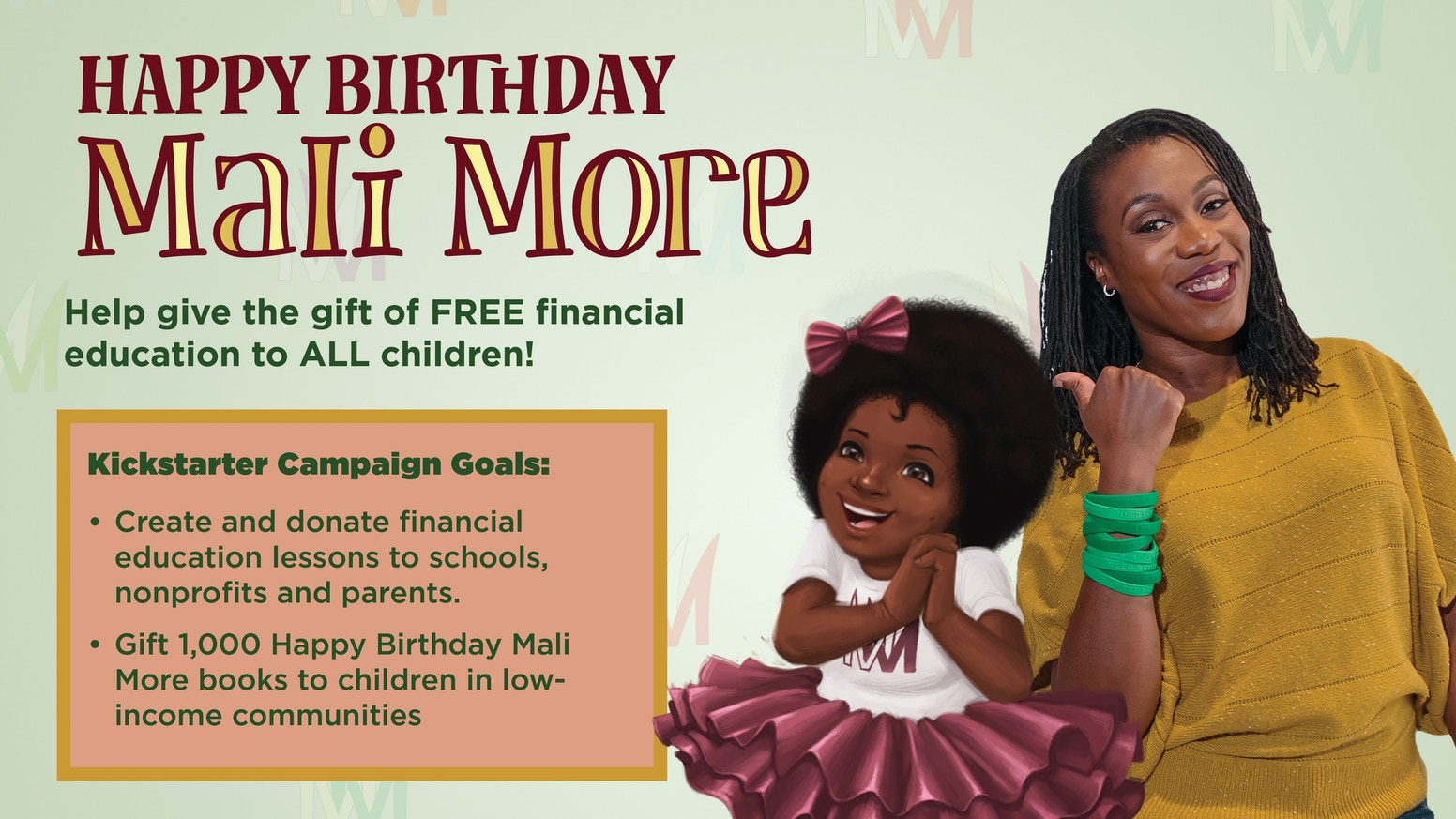 When you PREORDER, Happy Birthday Mali More, the funds are used to hire teachers to create FREE, financial education for ALL children & to gift 1000+ Happy Birthday Mali More books to kids in low-income communities.