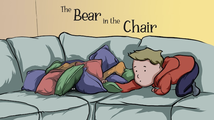 There's a bear in the chair.I know he's there. He lives between two cushions. He's there, I swear!